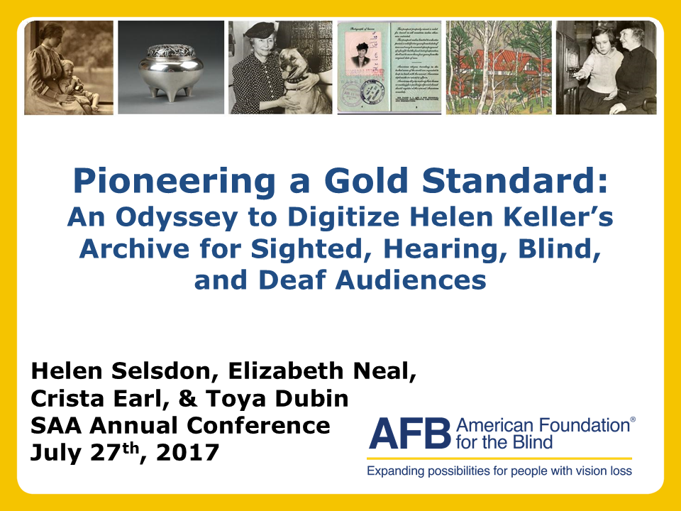 Top of image are various pieces from the Helen Keller Archives. Text on photo reads: Pioneering a Gold Standard: An Odyssey to Digitize Helen Keller's Archive for Sighted, Hearing, Blind, and Deaf Audiences; Helen Selsdon, Elizabeth Neal, Crista Earl, and Toya Dubin SAA Annual Conference July 27th, 2017