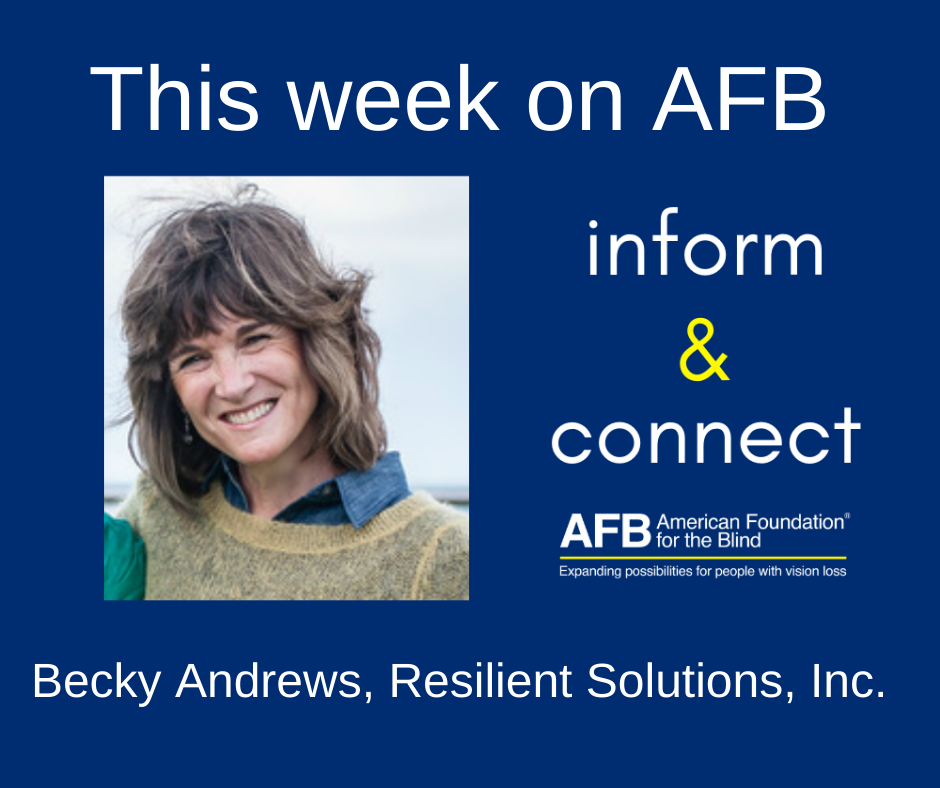 This week on AFB Inform & Connect, Becky Andrews. Becky has shoulder length sandy brown hair and is wearing a light brown sweater over a blue shirt.