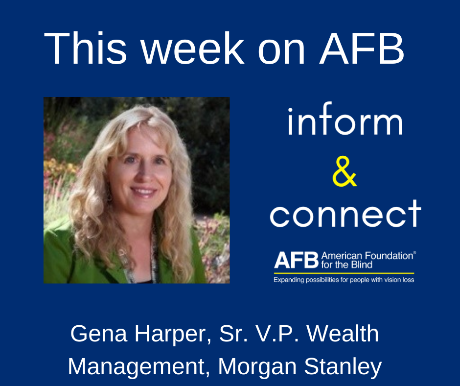 This week on AFB inform & connect. Gena Harper Sr. V.P.-Wealth Management and Sr. Investment Management Consultant at Morgan Stanley