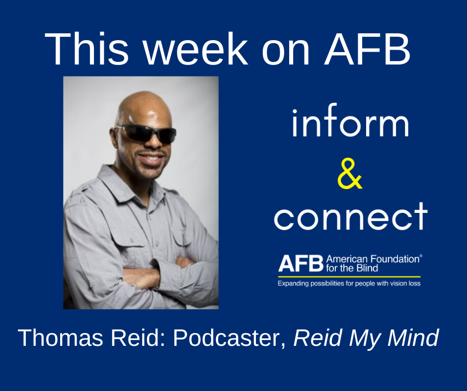 This week on AFB inform & connect, Thomas Reid: podcaster Reid My mind. A black man with shaved head wearing dark sunglasses. His arms are crossed and there is a smile on his face.